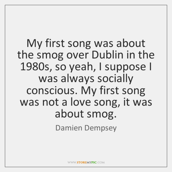 My first song was about the smog over Dublin in the 1980s, ...
