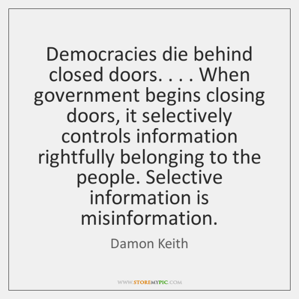 Democracies die behind closed doors. . . . When government begins closing doors, it selectively ...