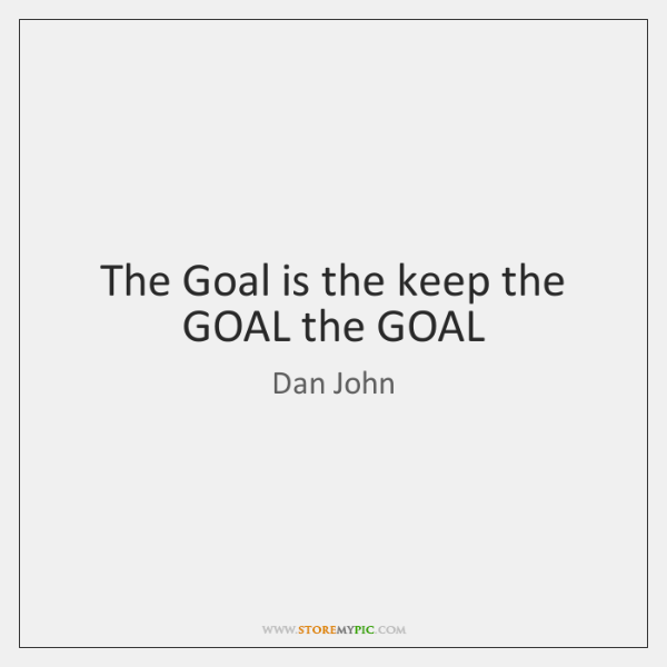 The Goal is the keep the GOAL the GOAL