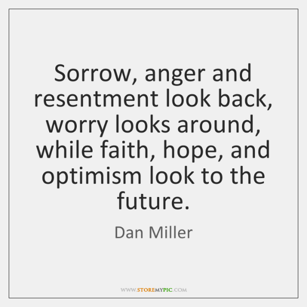 Sorrow, anger and resentment look back, worry looks around, while faith, hope, ...