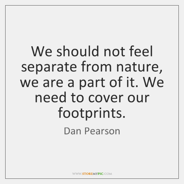 We should not feel separate from nature, we are a part of ...
