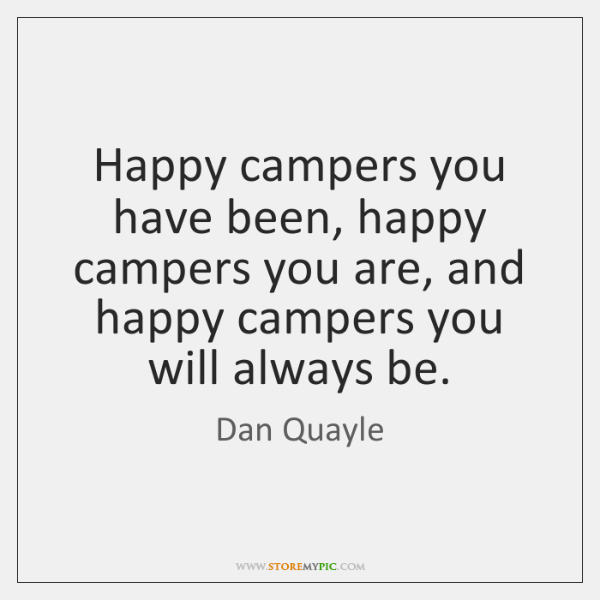 Happy campers you have been, happy campers you are, and happy campers ...