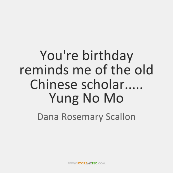 You're birthday reminds me of the old Chinese scholar..... Yung No Mo