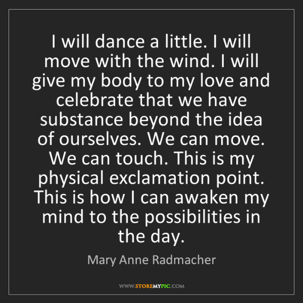 Mary Anne Radmacher: I will dance a little. I will move with the wind. I will...