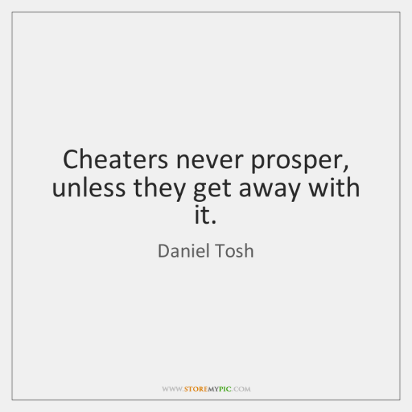 Cheaters never prosper, unless they get away with it.