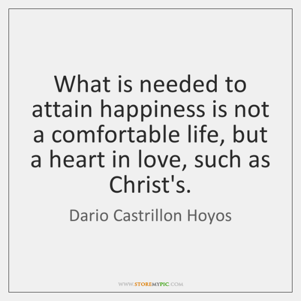 What is needed to attain happiness is not a comfortable life, but ...