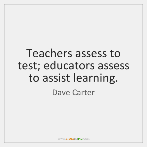 Teachers assess to test; educators assess to assist learning.