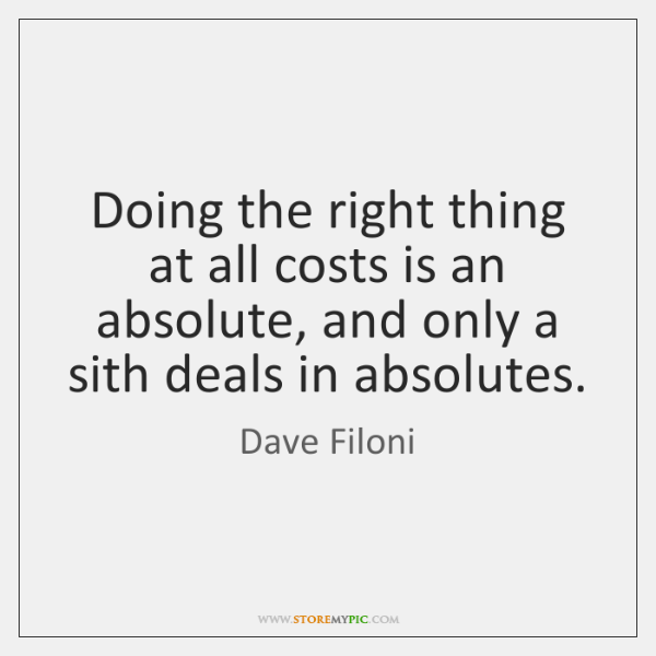 Doing the right thing at all costs is an absolute, and only ...