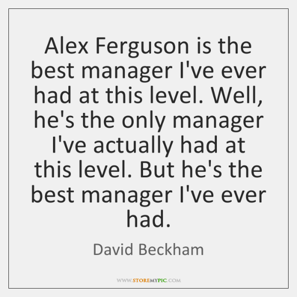 Alex Ferguson is the best manager I've ever had at this level. ...