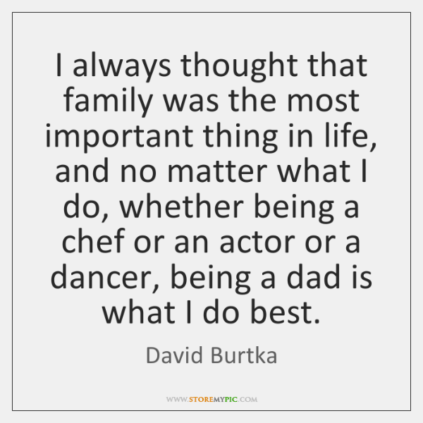 I always thought that family was the most important thing in life, ...
