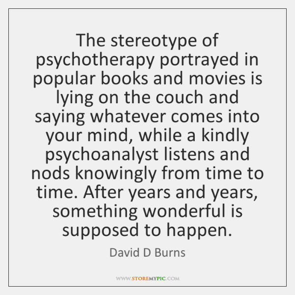The stereotype of psychotherapy portrayed in popular books and movies is lying ...