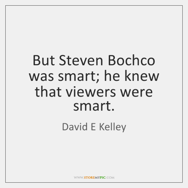But Steven Bochco was smart; he knew that viewers were smart.