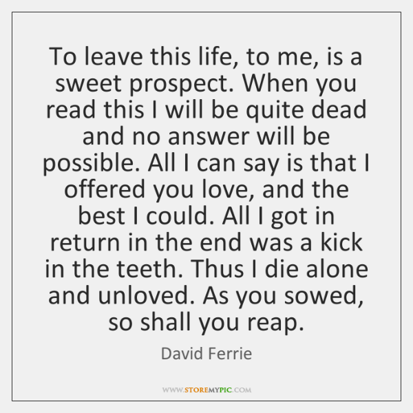 To leave this life, to me, is a sweet prospect. When you ...