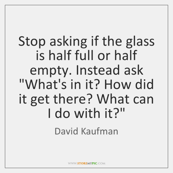 Stop asking if the glass is half full or half empty. Instead ...