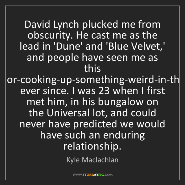 Kyle Maclachlan: David Lynch plucked me from obscurity. He cast me as...