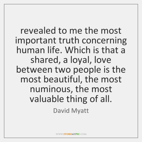 revealed to me the most important truth concerning human life. Which is ...