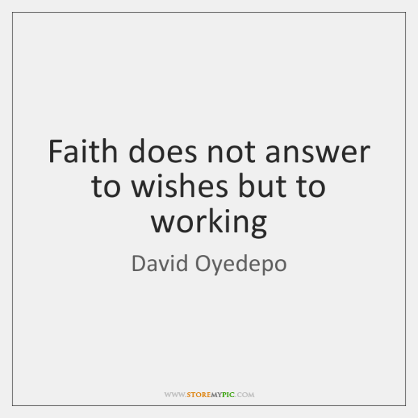 Faith does not answer to wishes but to working