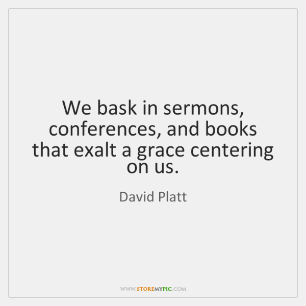 We bask in sermons, conferences, and books that exalt a grace centering ...