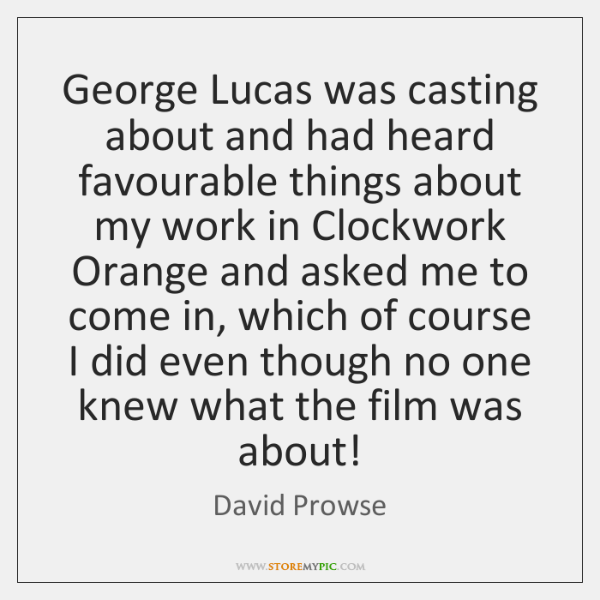 George Lucas was casting about and had heard favourable things about my ...