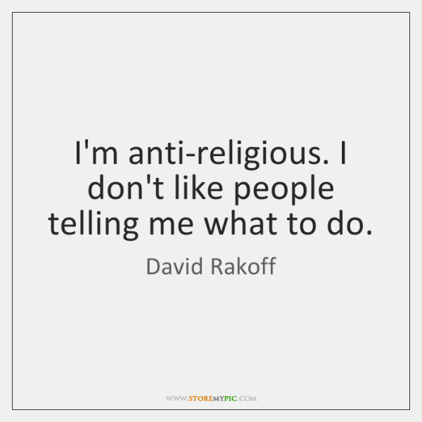 I'm anti-religious. I don't like people telling me what to do.