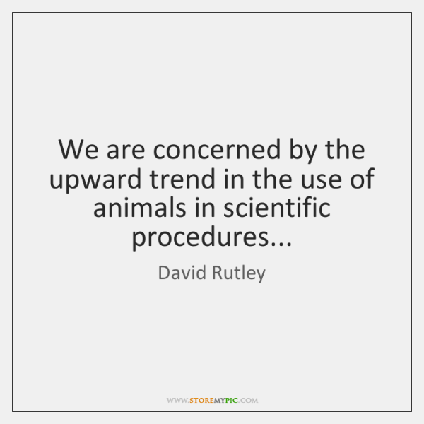 We are concerned by the upward trend in the use of animals ...