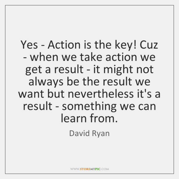 Yes - Action is the key! Cuz - when we take action ...
