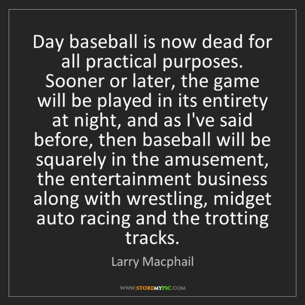 Larry Macphail: Day baseball is now dead for all practical purposes....