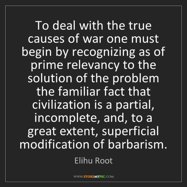 Elihu Root: To deal with the true causes of war one must begin by...