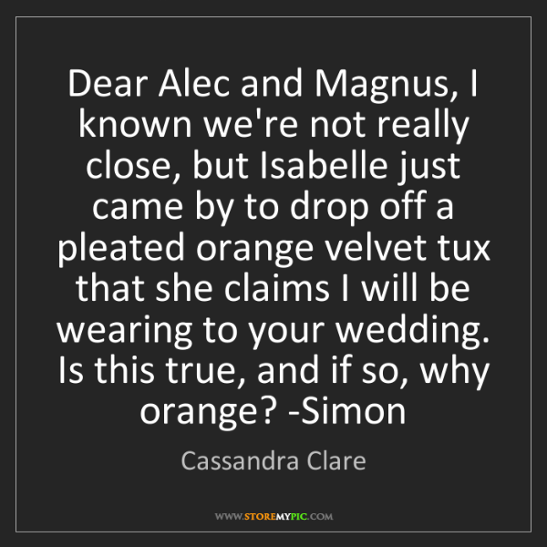 Cassandra Clare: Dear Alec and Magnus, I known we're not really close,...