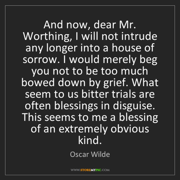 Oscar Wilde: And now, dear Mr. Worthing, I will not intrude any longer...