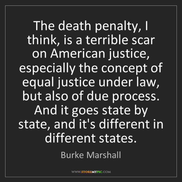 Burke Marshall: The death penalty, I think, is a terrible scar on American...