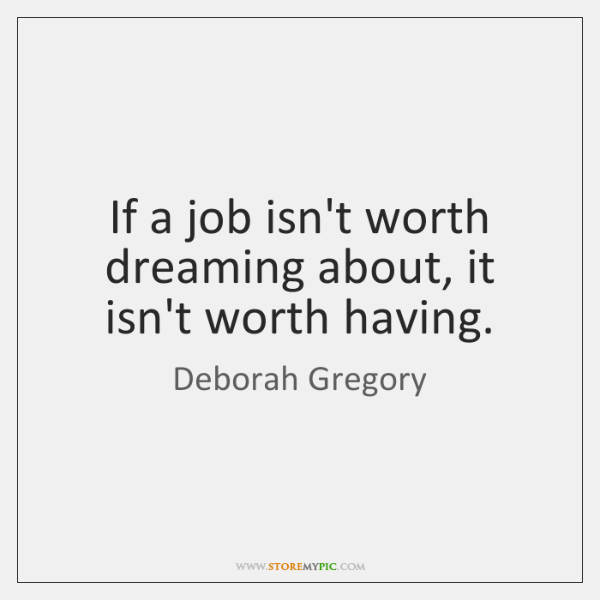 If a job isn't worth dreaming about, it isn't worth having.