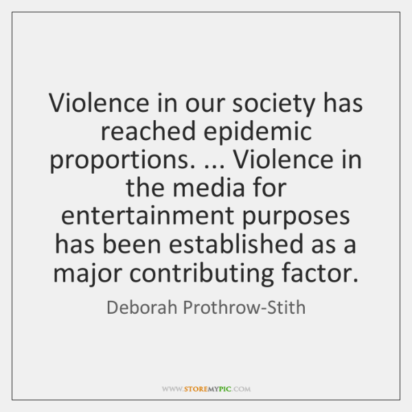 Violence in our society has reached epidemic proportions. ... Violence in the media ...