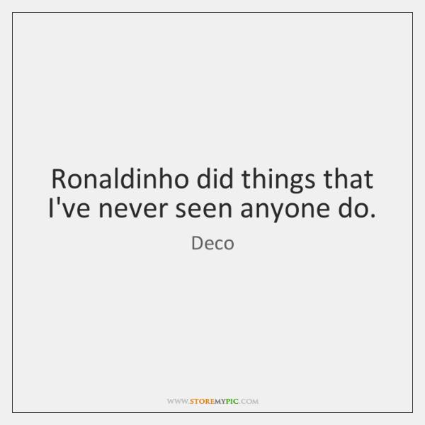 Ronaldinho did things that I've never seen anyone do.