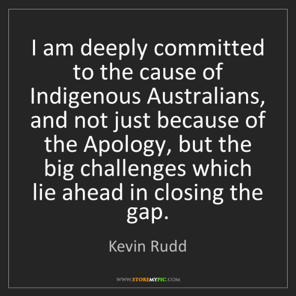 Kevin Rudd: I am deeply committed to the cause of Indigenous Australians,...