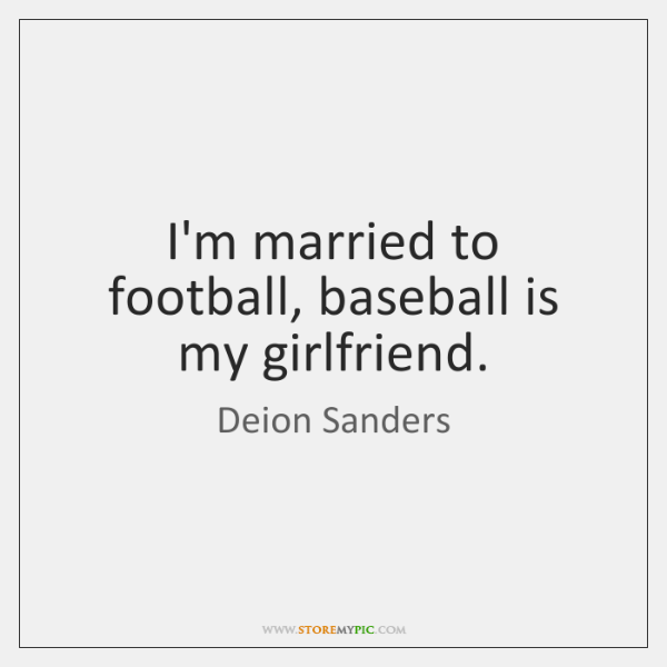 I\'m married to football, baseball is my girlfriend. - StoreMyPic