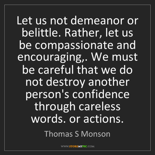Thomas S Monson: Let us not demeanor or belittle. Rather, let us be compassionate...