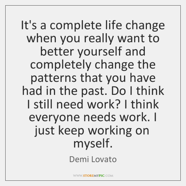 It's a complete life change when you really want to better yourself ...
