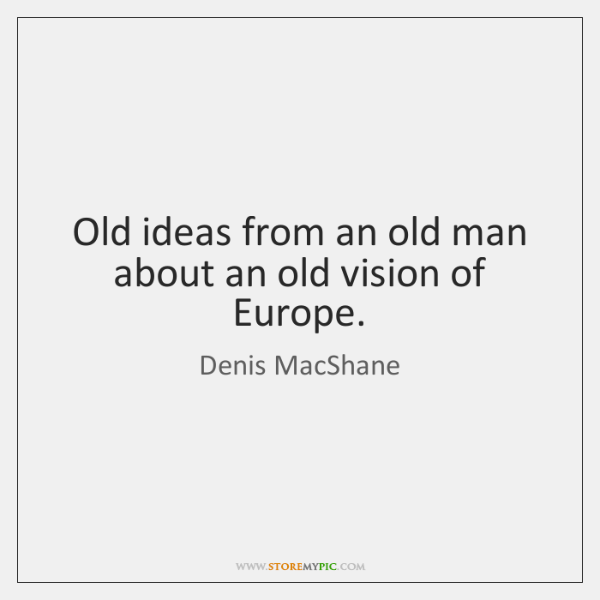 Old ideas from an old man about an old vision of Europe.