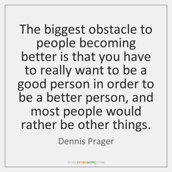 The biggest obstacle to people becoming better is that you have to ...