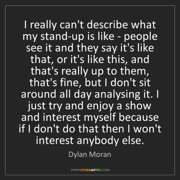 Dylan Moran: I really can't describe what my stand-up is like - people...