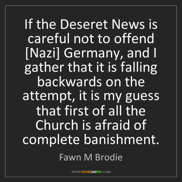 Fawn M Brodie: If the Deseret News is careful not to offend [Nazi] Germany,...