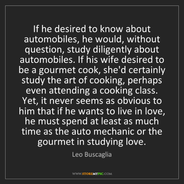 Leo Buscaglia: If he desired to know about automobiles, he would, without...