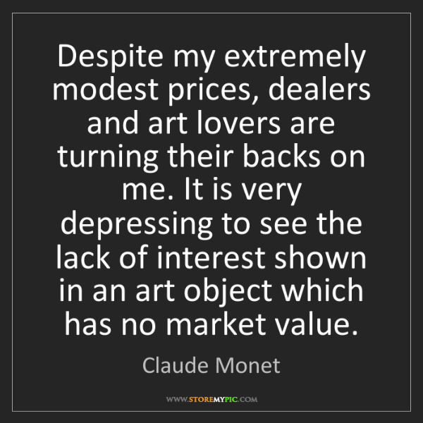 Claude Monet: Despite my extremely modest prices, dealers and art lovers...