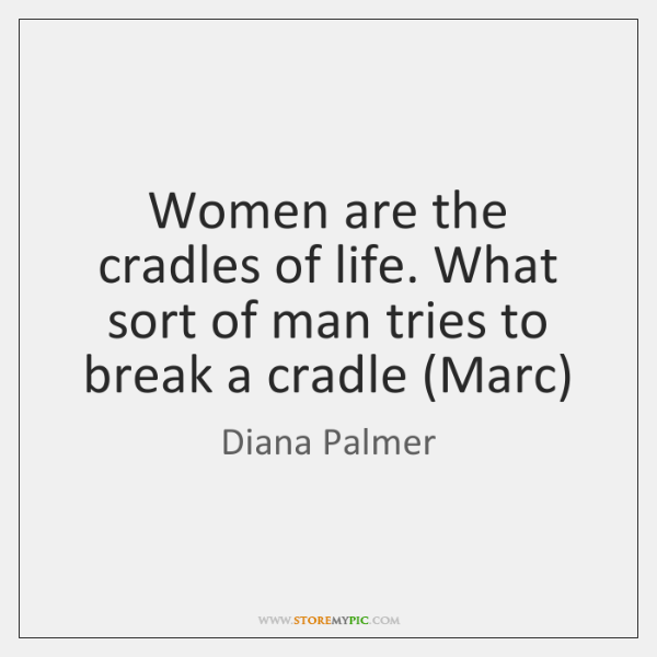 Women are the cradles of life. What sort of man tries to ...