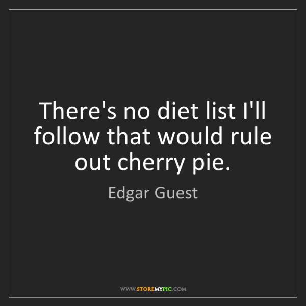 Edgar Guest: There's no diet list I'll follow that would rule out...