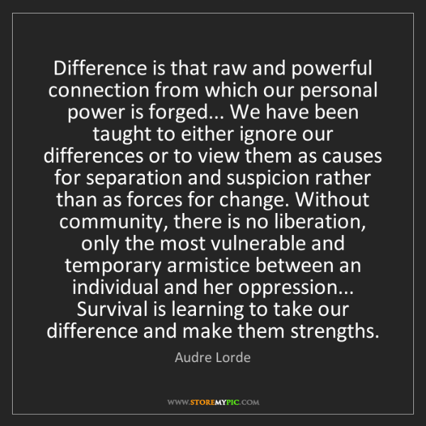 Audre Lorde: Difference is that raw and powerful connection from which...