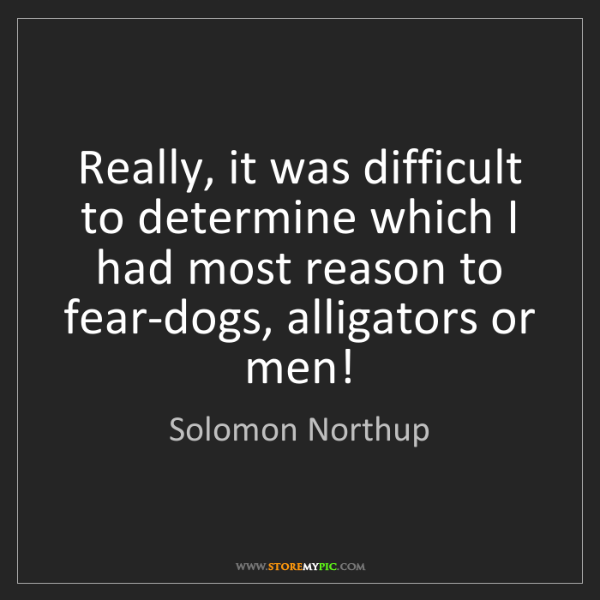 Solomon Northup: Really, it was difficult to determine which I had most...