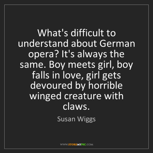Susan Wiggs: What's difficult to understand about German opera? It's...