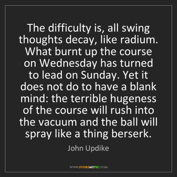 John Updike: The difficulty is, all swing thoughts decay, like radium....